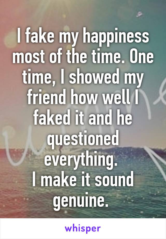 I fake my happiness most of the time. One time, I showed my friend how well I faked it and he questioned everything.  I make it sound genuine.