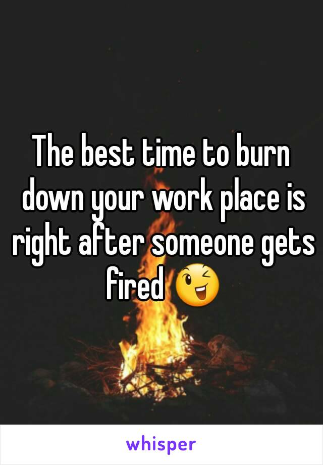 The best time to burn down your work place is right after someone gets fired 😉