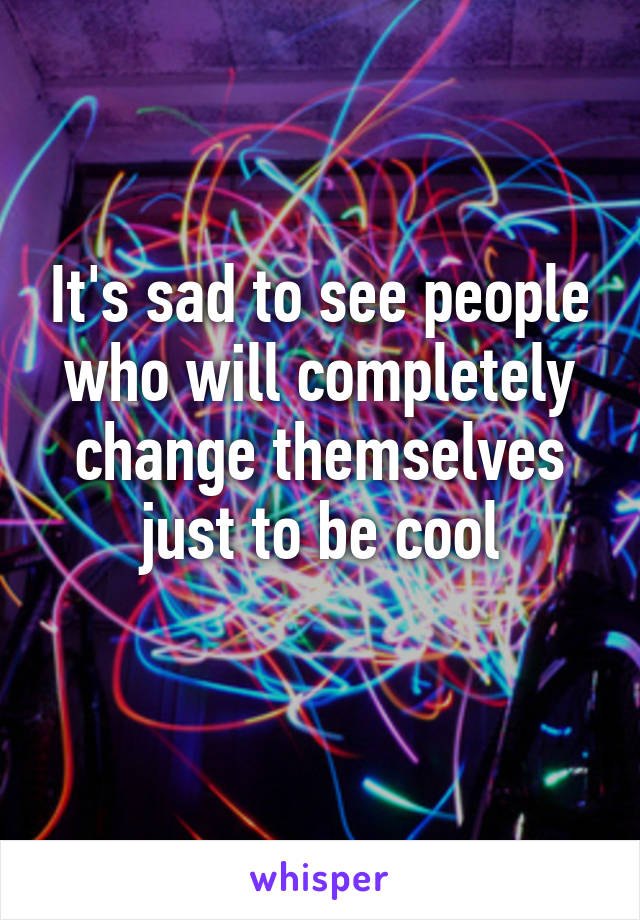 It's sad to see people who will completely change themselves just to be cool