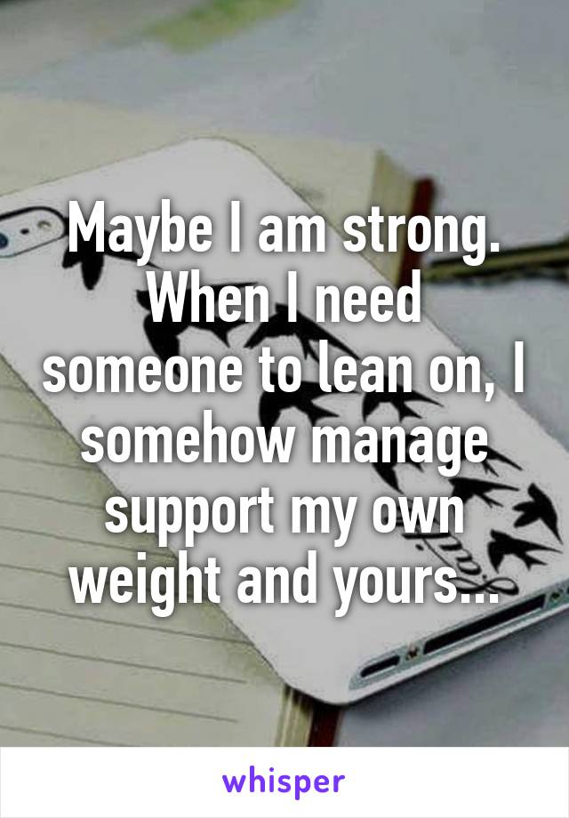 Maybe I am strong. When I need someone to lean on, I somehow manage support my own weight and yours...