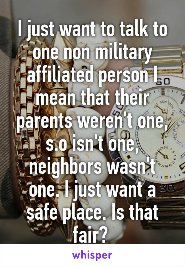 I just want to talk to one non military affiliated person I mean that their parents weren't one, s.o isn't one, neighbors wasn't one. I just want a safe place. Is that fair?