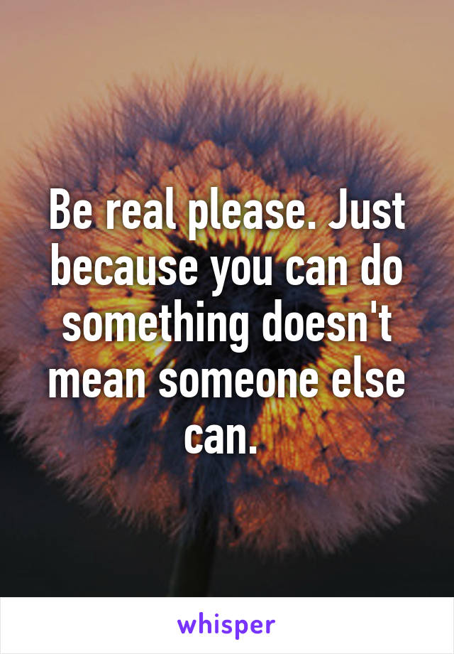 Be real please. Just because you can do something doesn't mean someone else can.