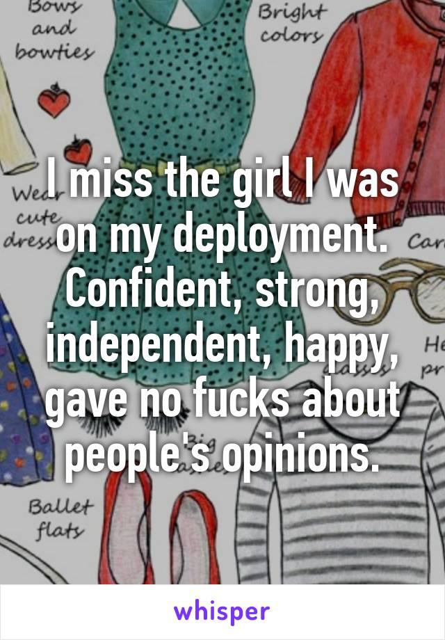 I miss the girl I was on my deployment. Confident, strong, independent, happy, gave no fucks about people's opinions.