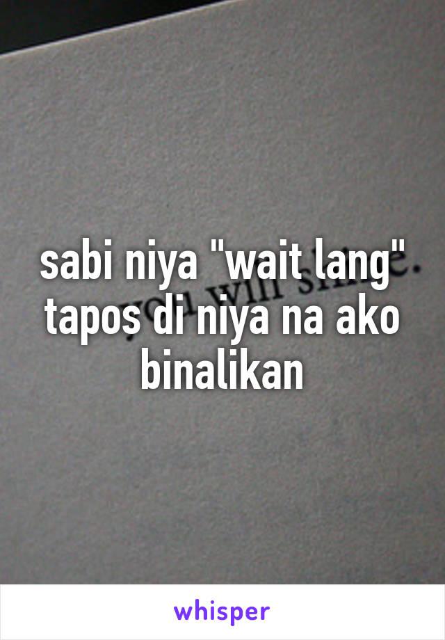 """sabi niya """"wait lang"""" tapos di niya na ako binalikan"""