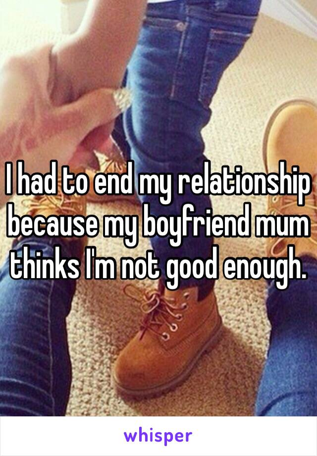 I had to end my relationship because my boyfriend mum thinks I'm not good enough.