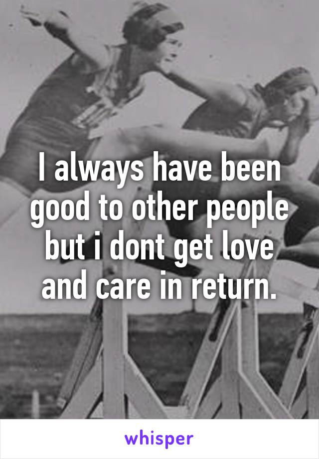 I always have been good to other people but i dont get love and care in return.