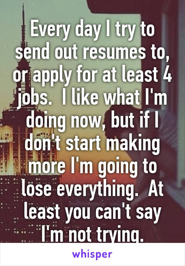 Every day I try to send out resumes to, or apply for at least 4 jobs.  I like what I'm doing now, but if I don't start making more I'm going to lose everything.  At least you can't say I'm not trying.