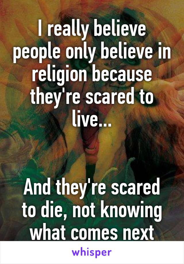 I really believe people only believe in religion because they're scared to live...   And they're scared to die, not knowing what comes next