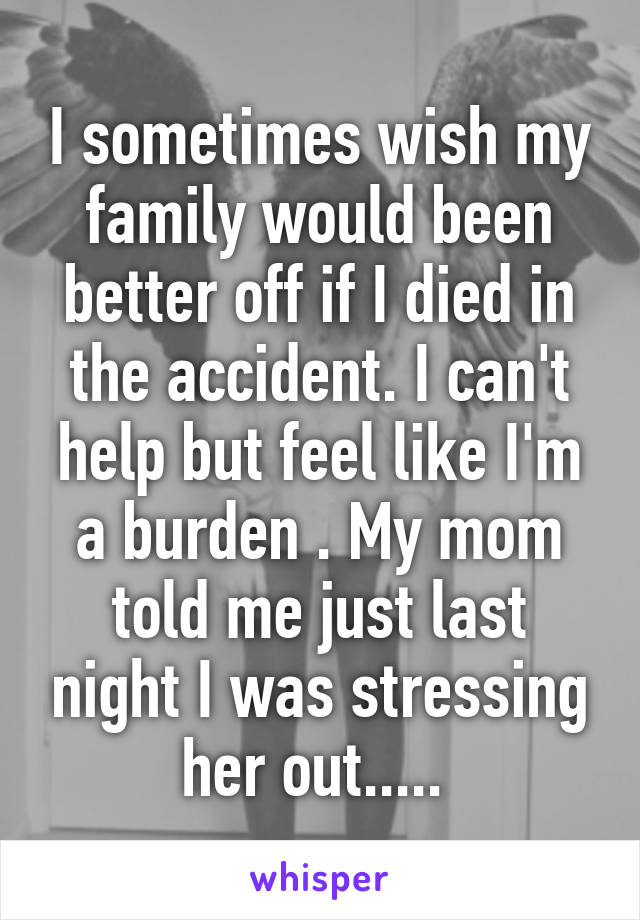 I sometimes wish my family would been better off if I died in the accident. I can't help but feel like I'm a burden . My mom told me just last night I was stressing her out.....