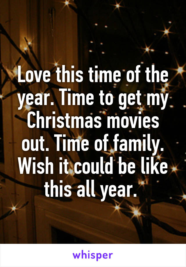 Love this time of the year. Time to get my Christmas movies out. Time of family. Wish it could be like this all year.
