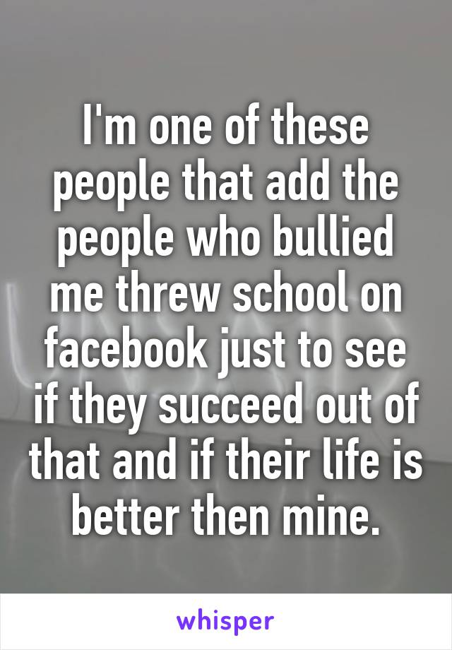 I'm one of these people that add the people who bullied me threw school on facebook just to see if they succeed out of that and if their life is better then mine.
