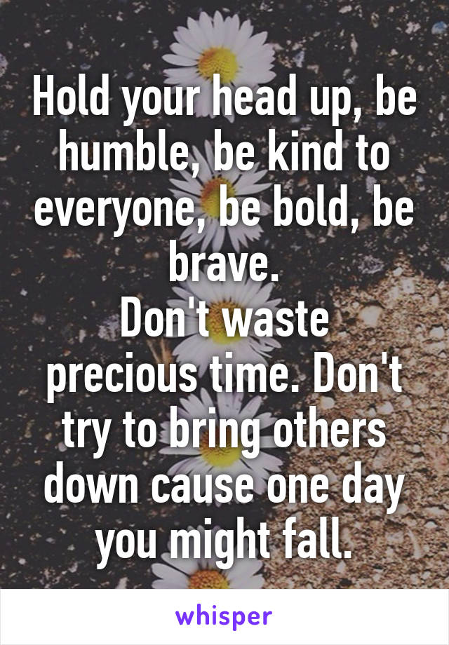 Hold your head up, be humble, be kind to everyone, be bold, be brave. Don't waste precious time. Don't try to bring others down cause one day you might fall.