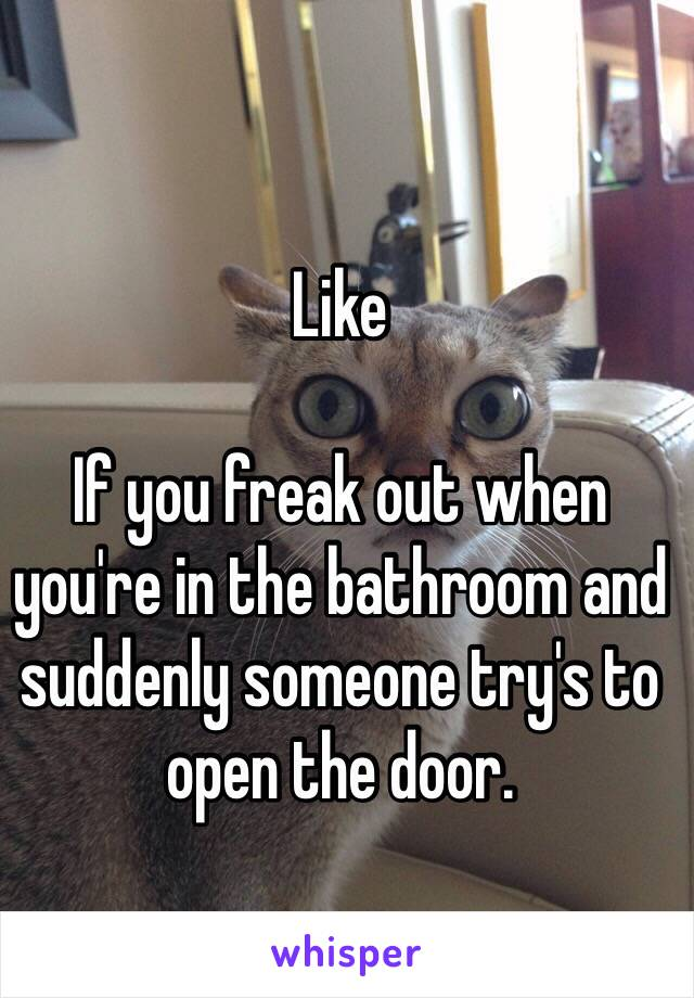 Like   If you freak out when you're in the bathroom and suddenly someone try's to open the door.