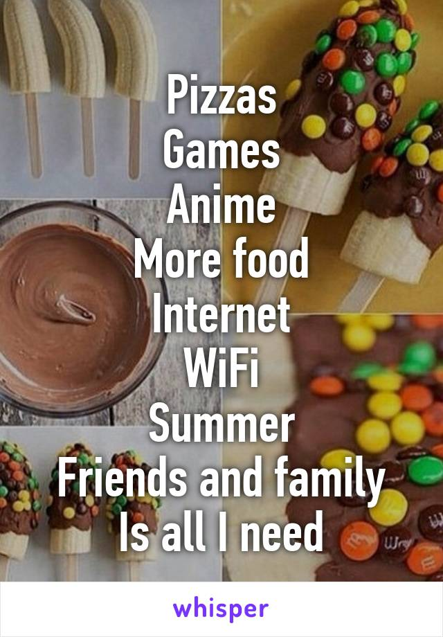 Pizzas Games Anime More food Internet WiFi Summer Friends and family Is all I need