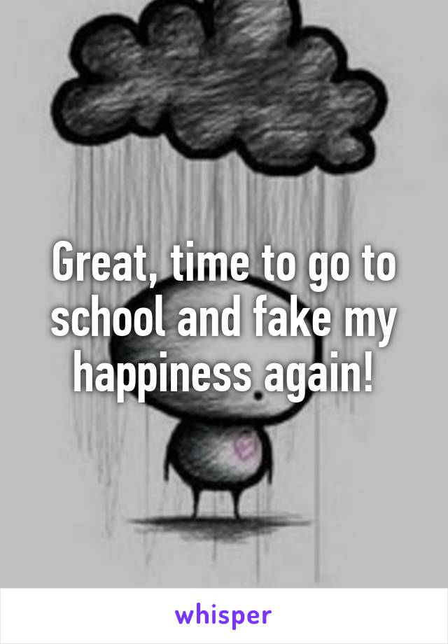 Great, time to go to school and fake my happiness again!