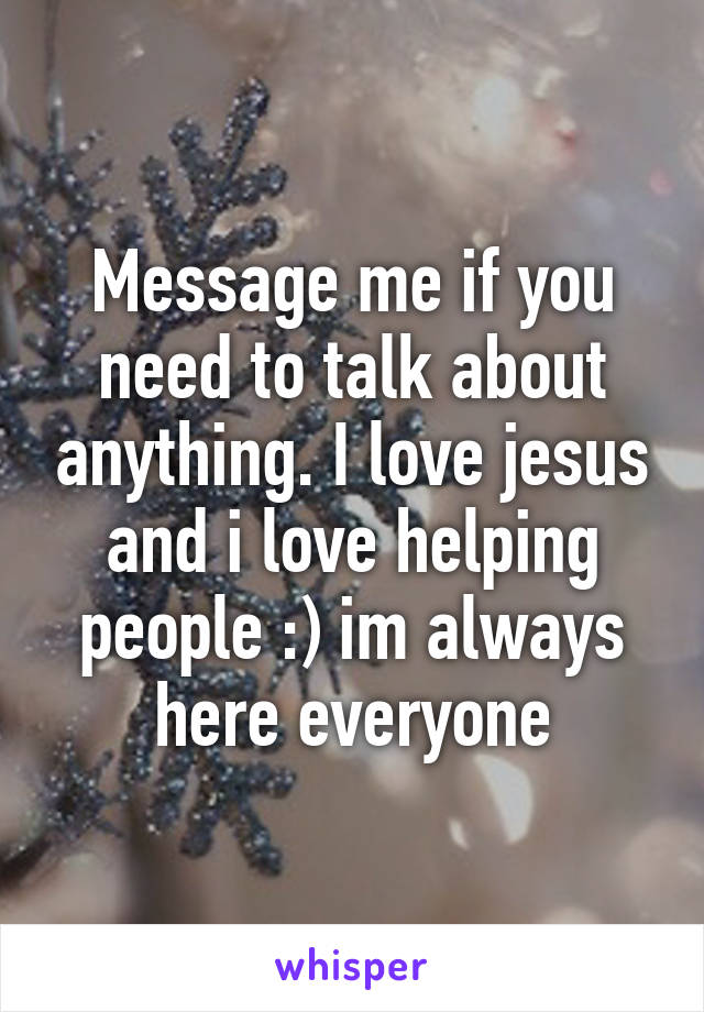 Message me if you need to talk about anything. I love jesus and i love helping people :) im always here everyone