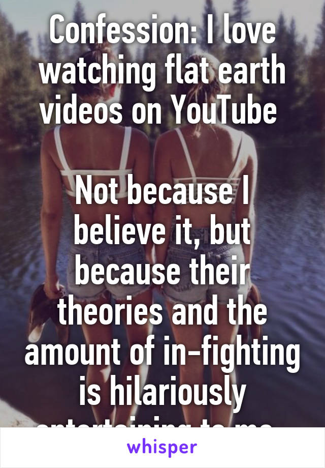 Confession: I love watching flat earth videos on YouTube   Not because I believe it, but because their theories and the amount of in-fighting is hilariously entertaining to me.