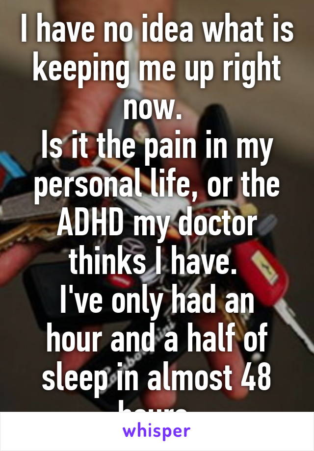 I have no idea what is keeping me up right now.  Is it the pain in my personal life, or the ADHD my doctor thinks I have.  I've only had an hour and a half of sleep in almost 48 hours.