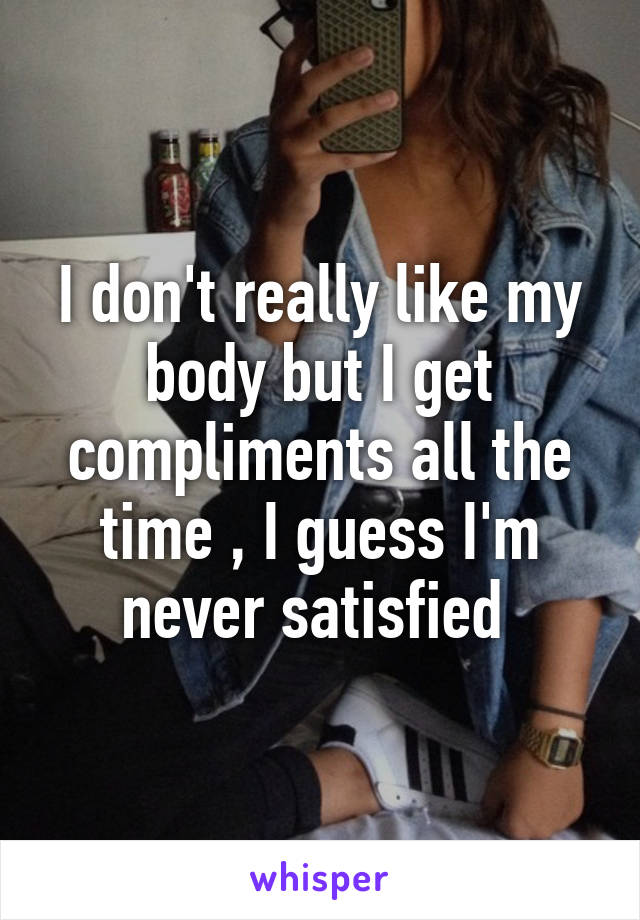 I don't really like my body but I get compliments all the time , I guess I'm never satisfied
