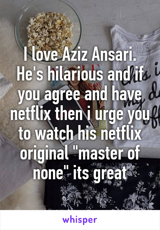 """I love Aziz Ansari. He's hilarious and if you agree and have netflix then i urge you to watch his netflix original """"master of none"""" its great"""