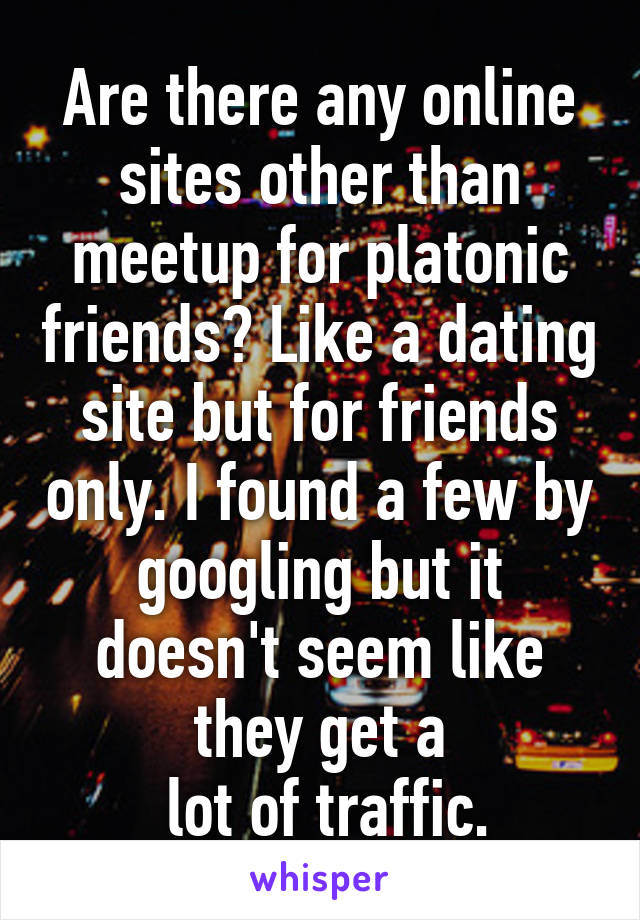 Are there any online sites other than meetup for platonic friends? Like a dating site but for friends only. I found a few by googling but it doesn't seem like they get a  lot of traffic.