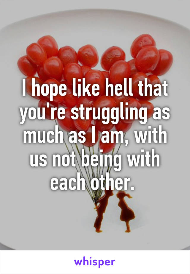 I hope like hell that you're struggling as much as I am, with us not being with each other.