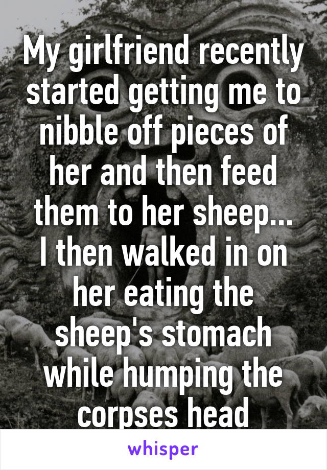 My girlfriend recently started getting me to nibble off pieces of her and then feed them to her sheep... I then walked in on her eating the sheep's stomach while humping the corpses head