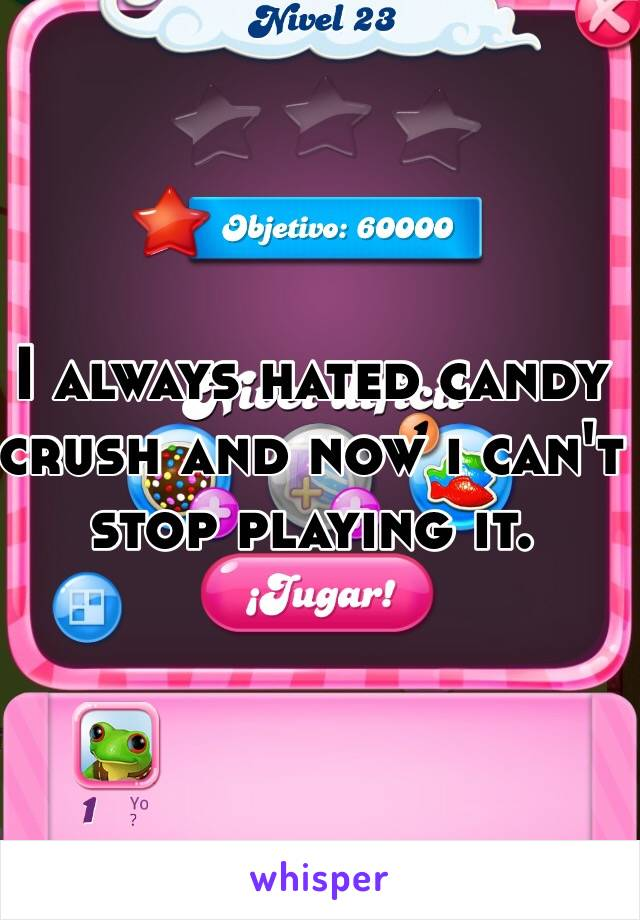 I always hated candy crush and now i can't stop playing it.