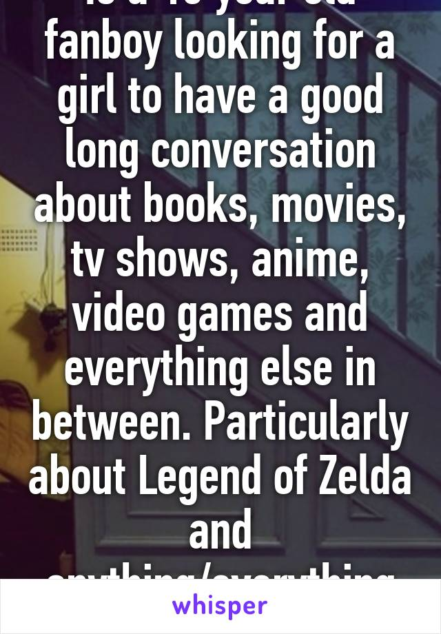 Is a 15 year old fanboy looking for a girl to have a good long conversation about books, movies, tv shows, anime, video games and everything else in between. Particularly about Legend of Zelda and anything/everything Marvel