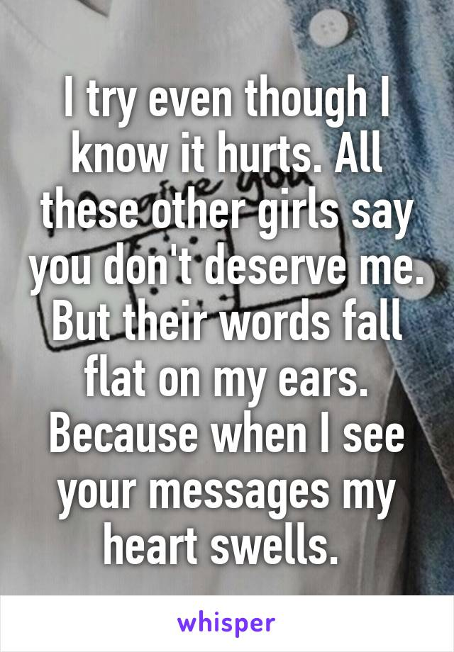 I try even though I know it hurts. All these other girls say you don't deserve me. But their words fall flat on my ears. Because when I see your messages my heart swells.