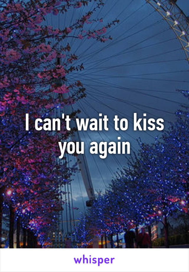 I can't wait to kiss you again