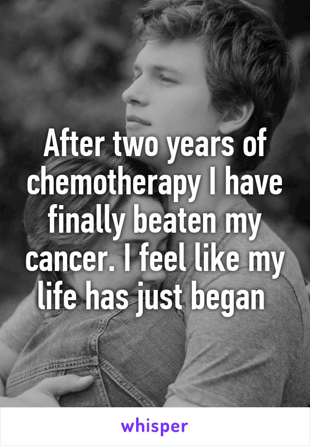 After two years of chemotherapy I have finally beaten my cancer. I feel like my life has just began