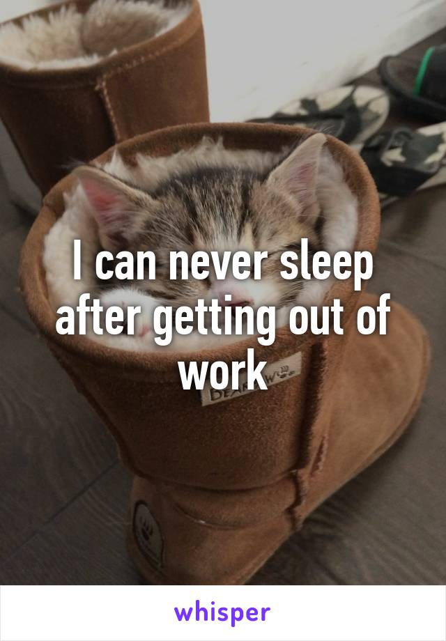 I can never sleep after getting out of work