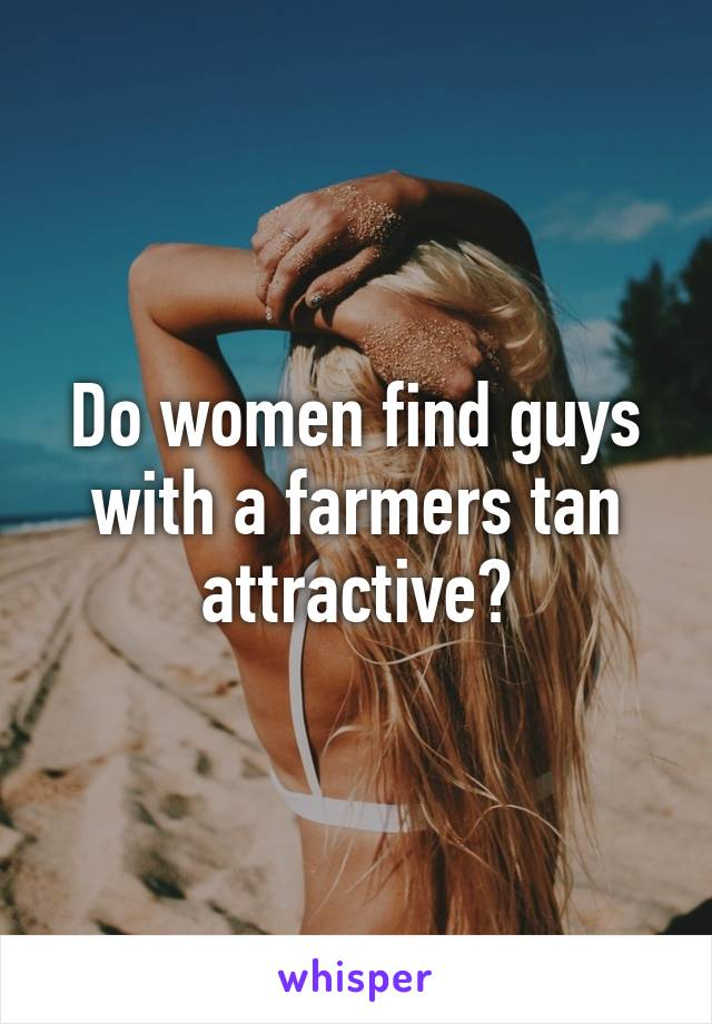Do women find guys with a farmers tan attractive?