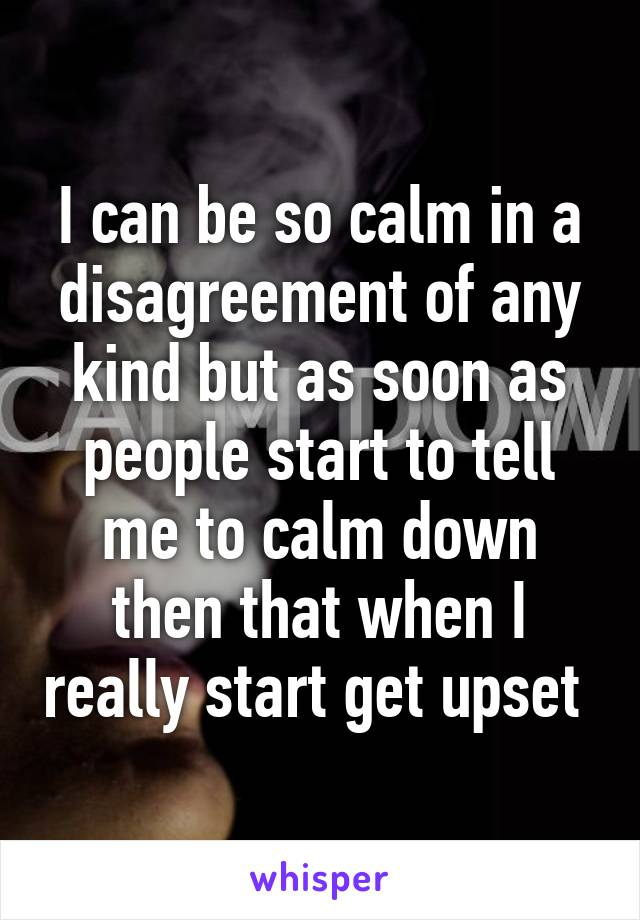 I can be so calm in a disagreement of any kind but as soon as people start to tell me to calm down then that when I really start get upset