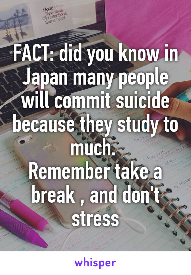 FACT: did you know in Japan many people will commit suicide because they study to much.  Remember take a break , and don't stress