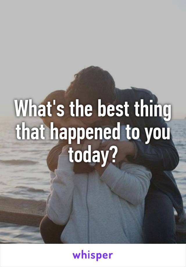 What's the best thing that happened to you today?