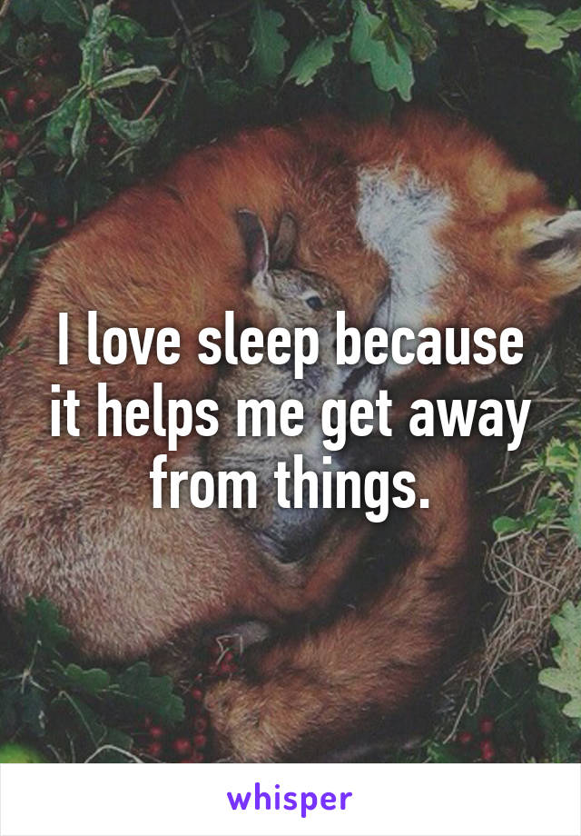 I love sleep because it helps me get away from things.