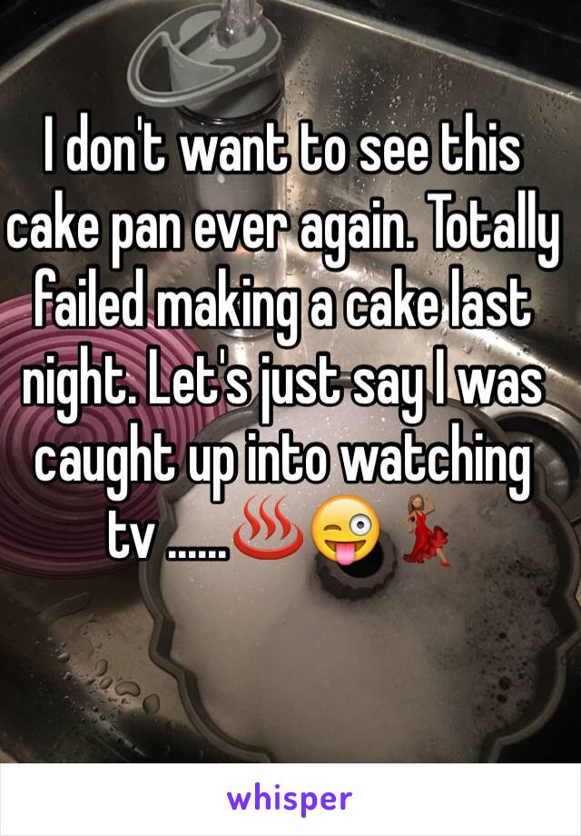 I don't want to see this cake pan ever again. Totally failed making a cake last night. Let's just say I was caught up into watching tv ......♨️😜💃🏽