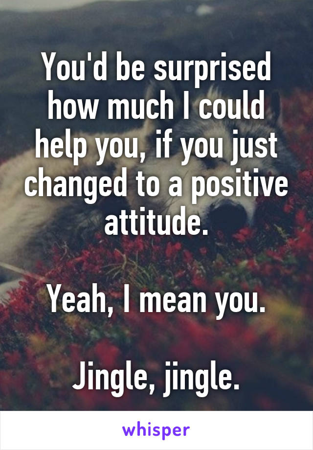 You'd be surprised how much I could help you, if you just changed to a positive attitude.  Yeah, I mean you.  Jingle, jingle.