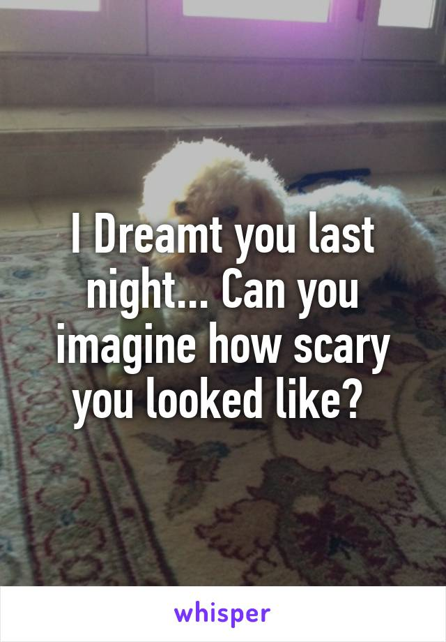 I Dreamt you last night... Can you imagine how scary you looked like?