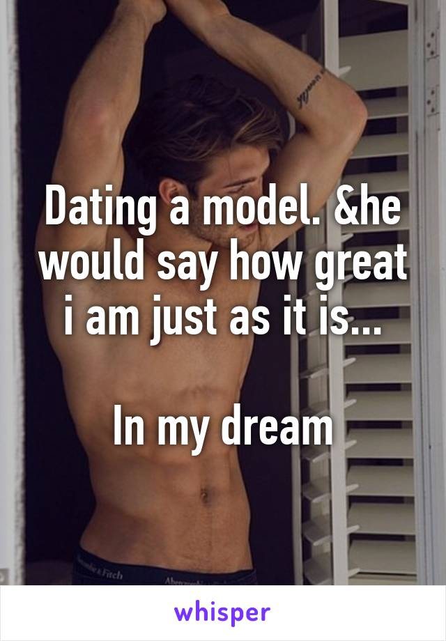 Dating a model. &he would say how great i am just as it is...  In my dream
