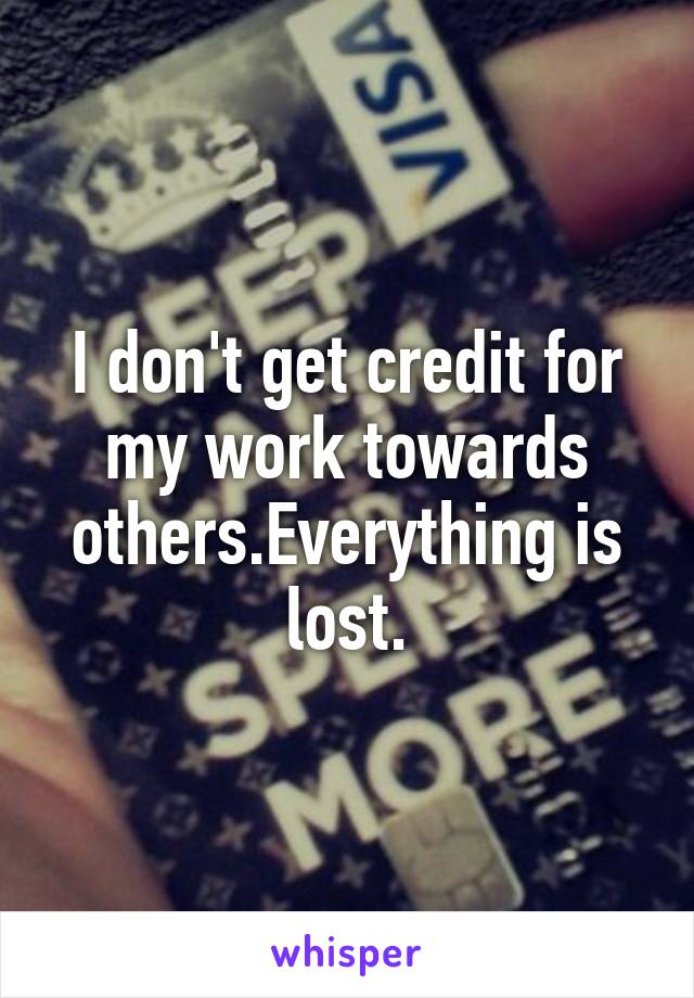 I don't get credit for my work towards others.Everything is lost.