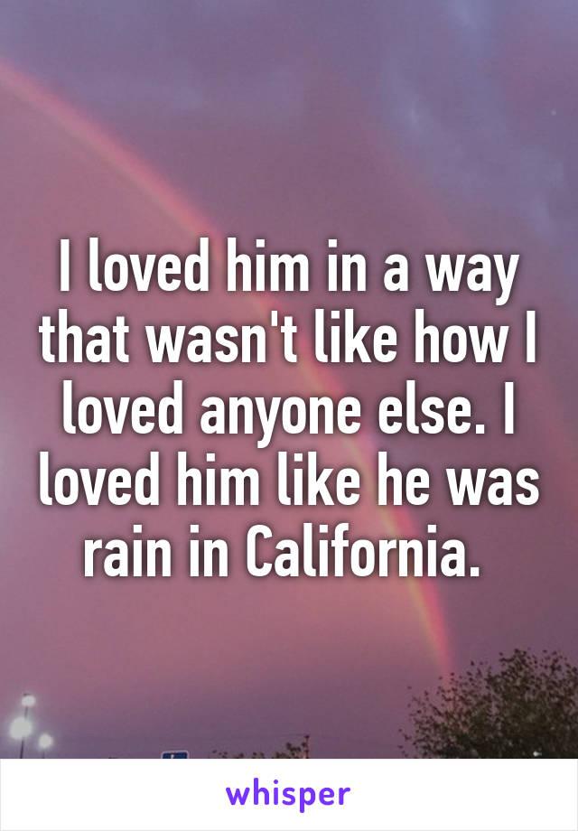 I loved him in a way that wasn't like how I loved anyone else. I loved him like he was rain in California.