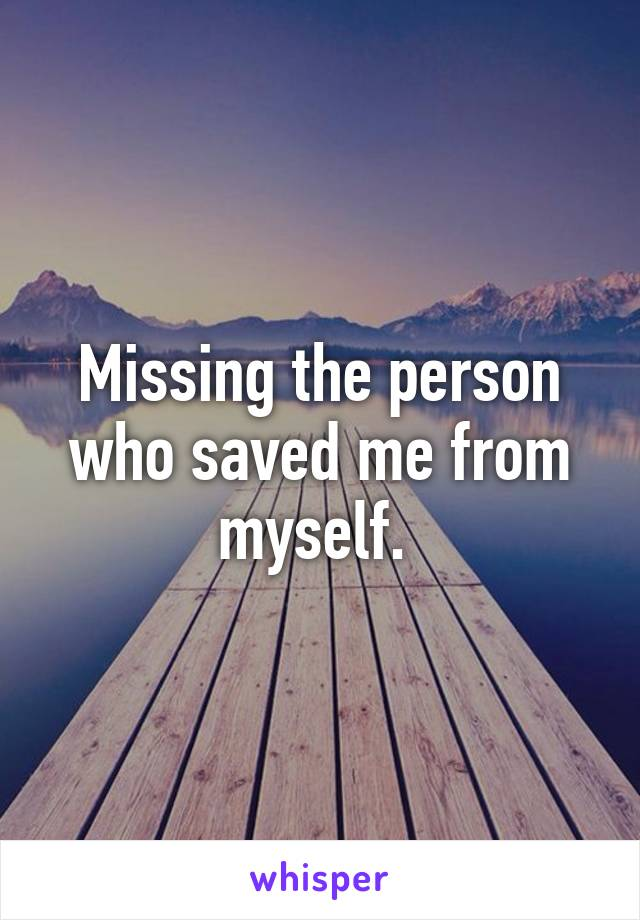 Missing the person who saved me from myself.