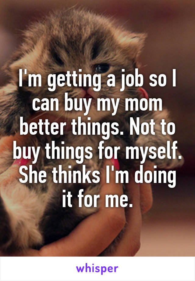 I'm getting a job so I can buy my mom better things. Not to buy things for myself. She thinks I'm doing it for me.