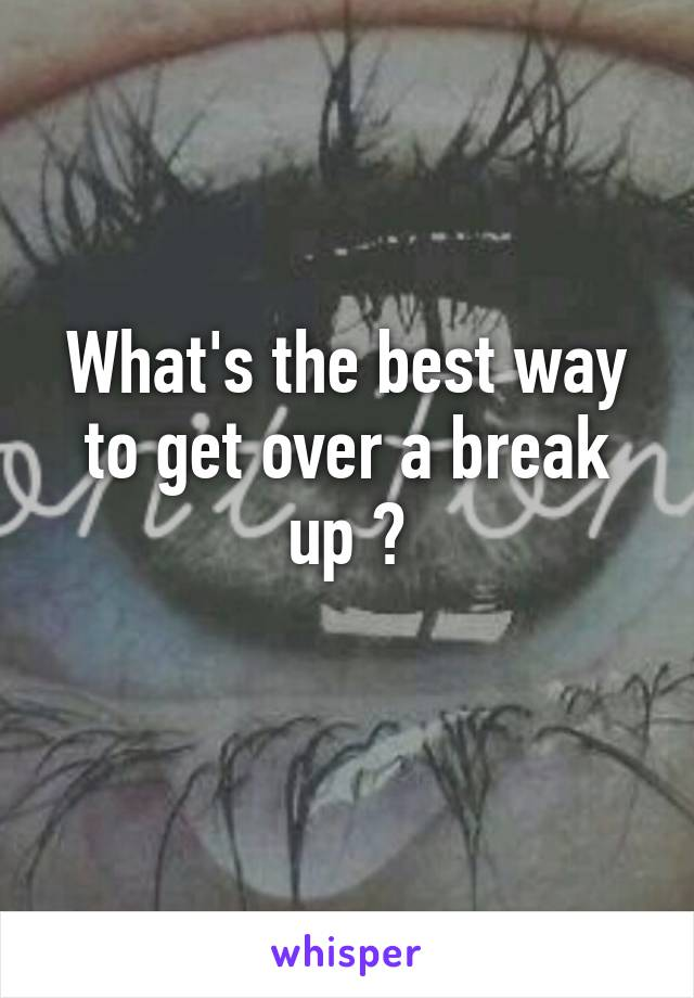 What's the best way to get over a break up ?
