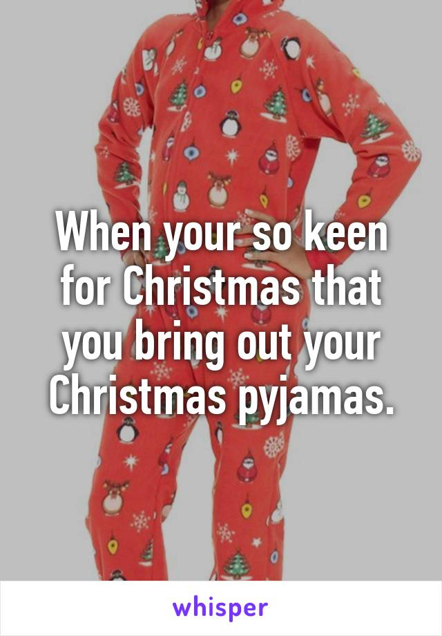 When your so keen for Christmas that you bring out your Christmas pyjamas.