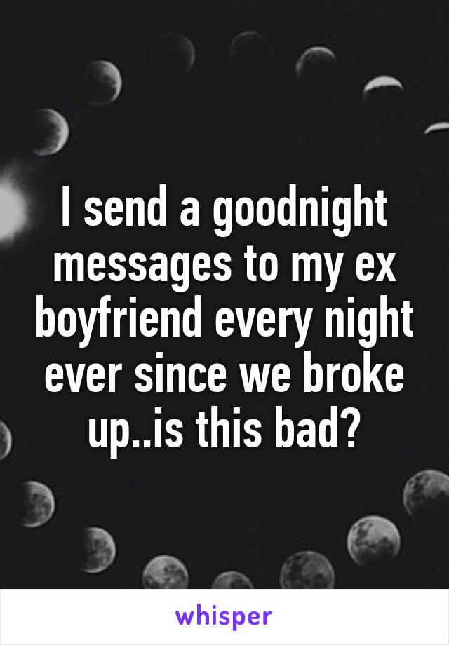 I send a goodnight messages to my ex boyfriend every night ever since we broke up..is this bad?