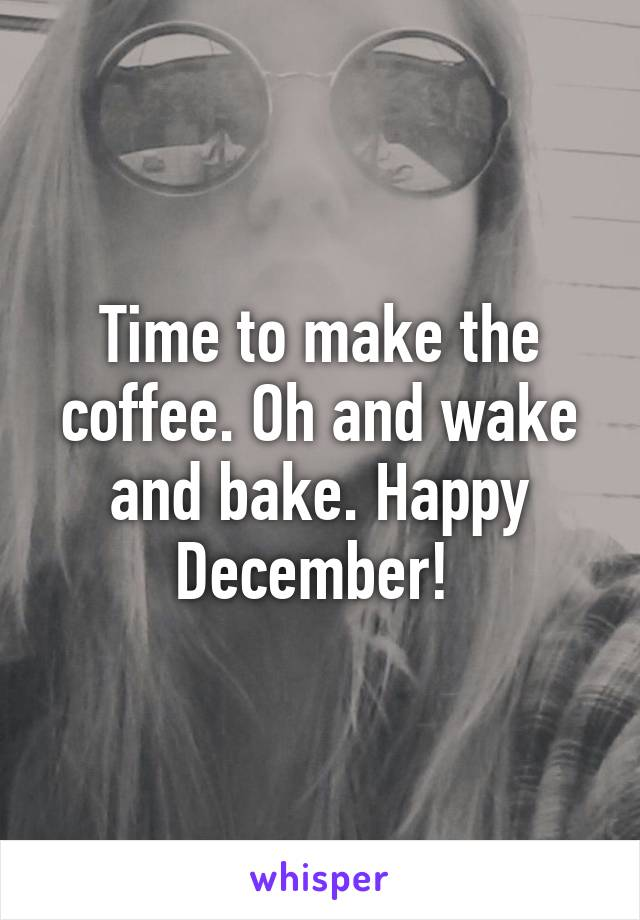 Time to make the coffee. Oh and wake and bake. Happy December!